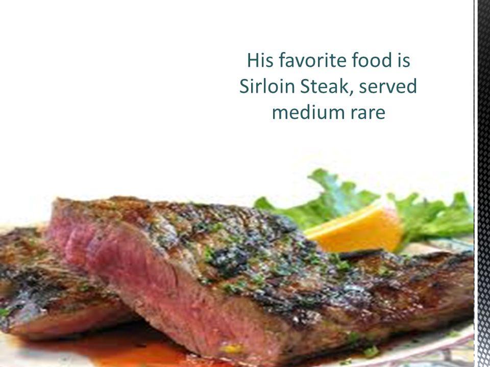 His favorite food is Sirloin Steak, served medium rare