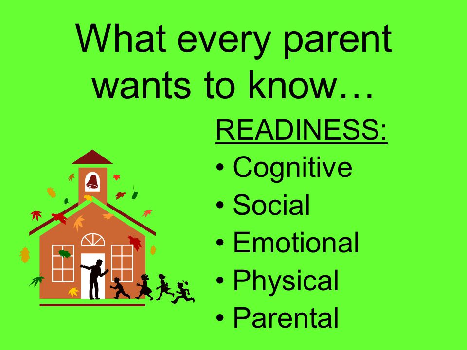 What every parent wants to know… READINESS: Cognitive Social Emotional Physical Parental