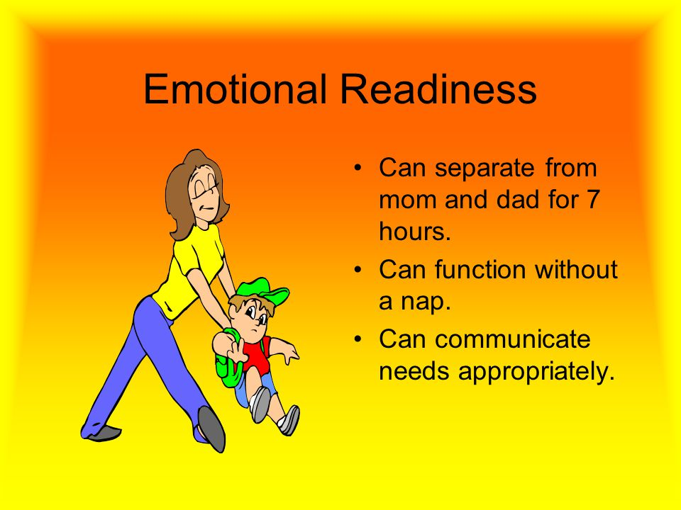 Emotional Readiness Can separate from mom and dad for 7 hours.