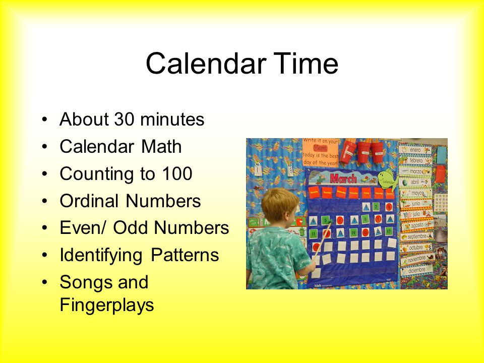Calendar Time About 30 minutes Calendar Math Counting to 100 Ordinal Numbers Even/ Odd Numbers Identifying Patterns Songs and Fingerplays