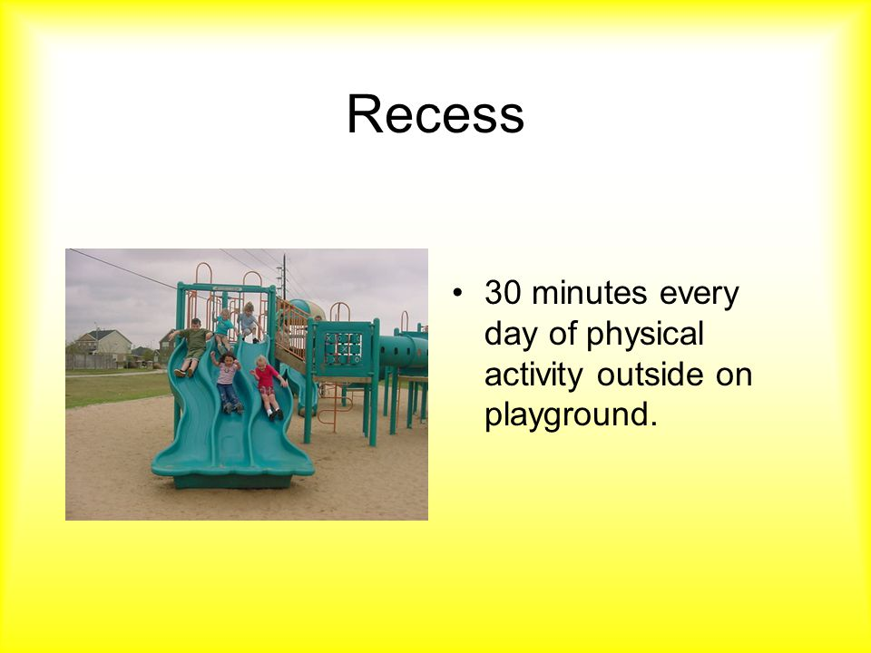 Recess 30 minutes every day of physical activity outside on playground.