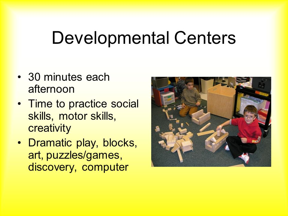 Developmental Centers 30 minutes each afternoon Time to practice social skills, motor skills, creativity Dramatic play, blocks, art,puzzles/games, discovery, computer
