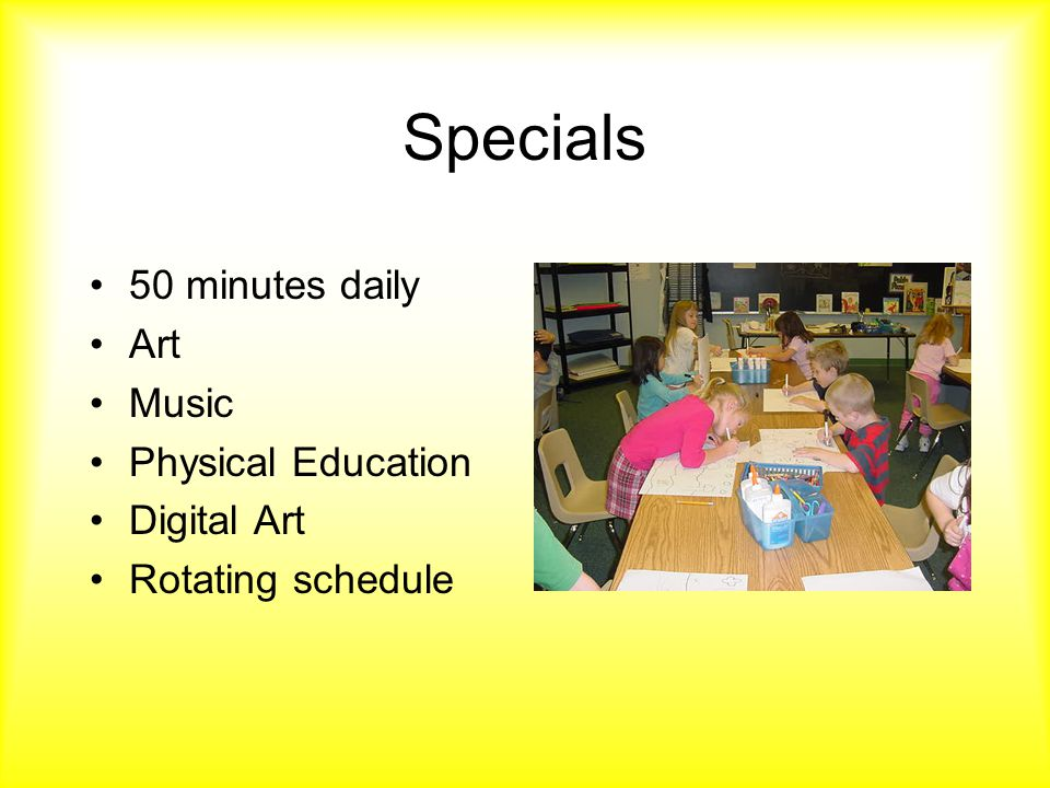 Specials 50 minutes daily Art Music Physical Education Digital Art Rotating schedule