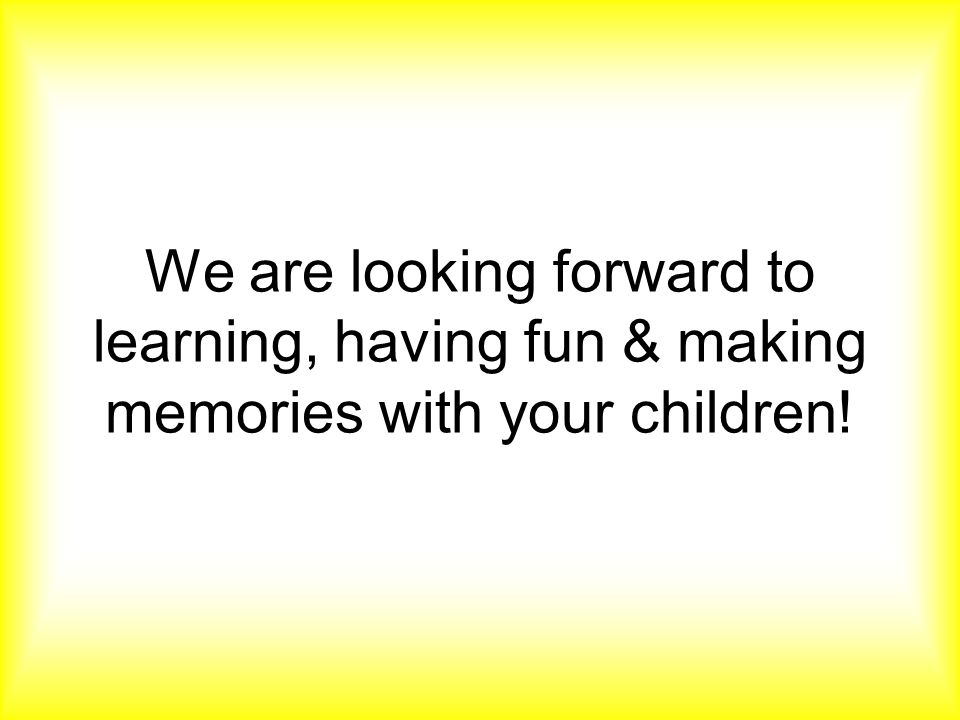 We are looking forward to learning, having fun & making memories with your children!