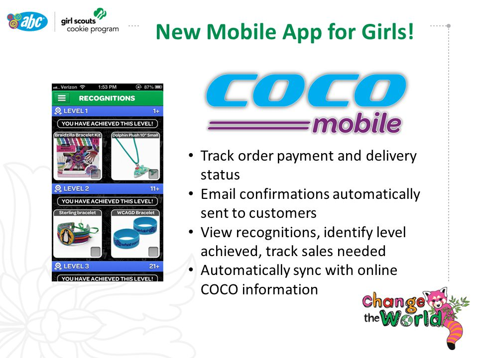 Track order payment and delivery status Email confirmations automatically sent to customers View recognitions, identify level achieved, track sales needed Automatically sync with online COCO information New Mobile App for Girls!