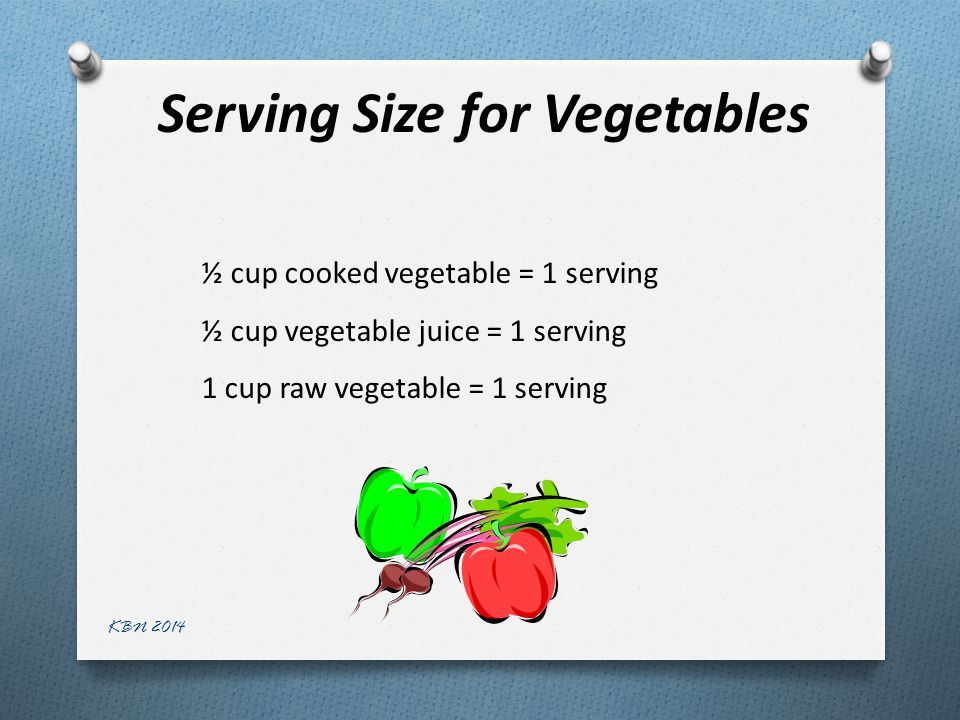 Serving Size for Vegetables ½ cup cooked vegetable = 1 serving ½ cup vegetable juice = 1 serving 1 cup raw vegetable = 1 serving KBN 2014