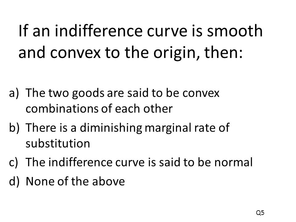 If an indifference curve is smooth and convex to the origin, then: a)The two goods are said to be convex combinations of each other b)There is a diminishing marginal rate of substitution c)The indifference curve is said to be normal d)None of the above Q5