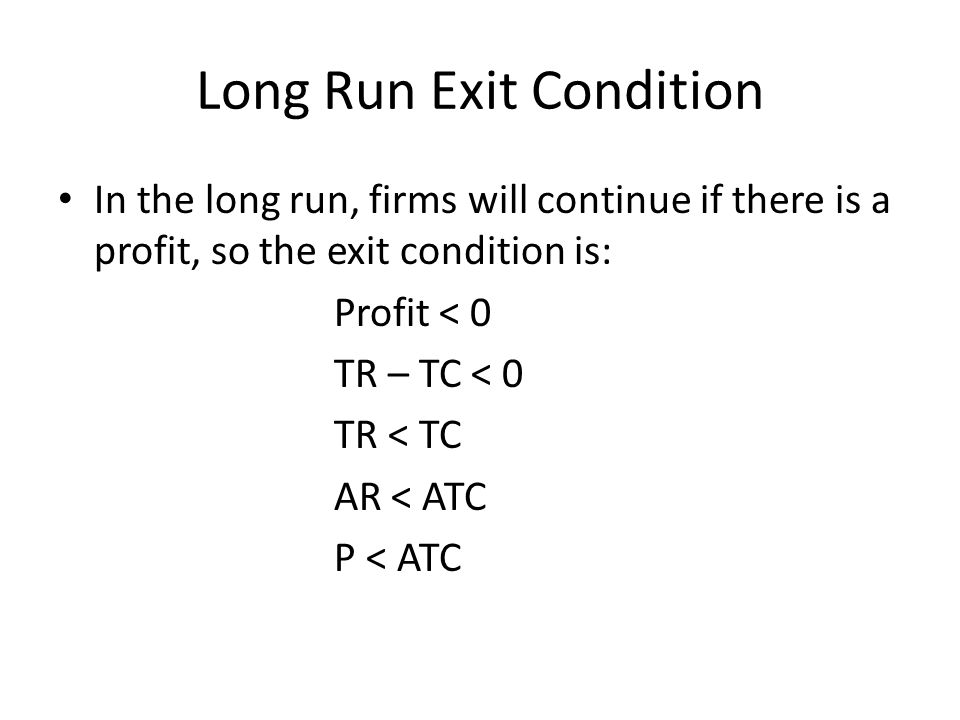 Long Run Exit Condition In the long run, firms will continue if there is a profit, so the exit condition is: Profit < 0 TR – TC < 0 TR < TC AR < ATC P < ATC