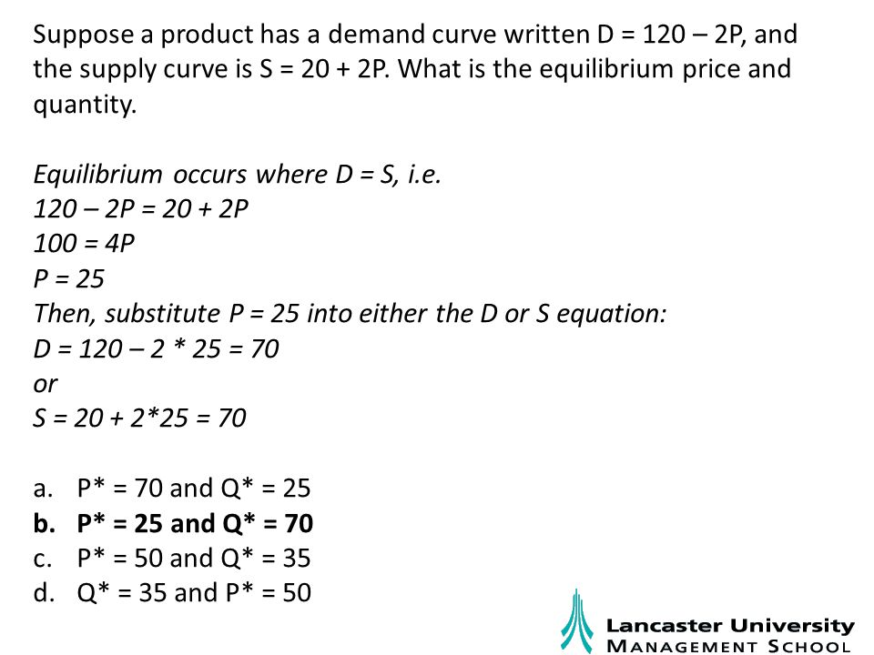 Suppose a product has a demand curve written D = 120 – 2P, and the supply curve is S = 20 + 2P.