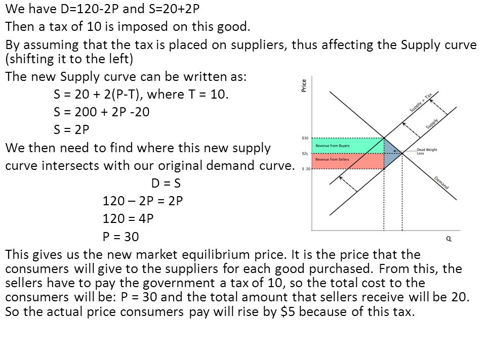 We have D=120-2P and S=20+2P Then a tax of 10 is imposed on this good. By assuming that the tax is placed on suppliers, thus affecting the Supply curv