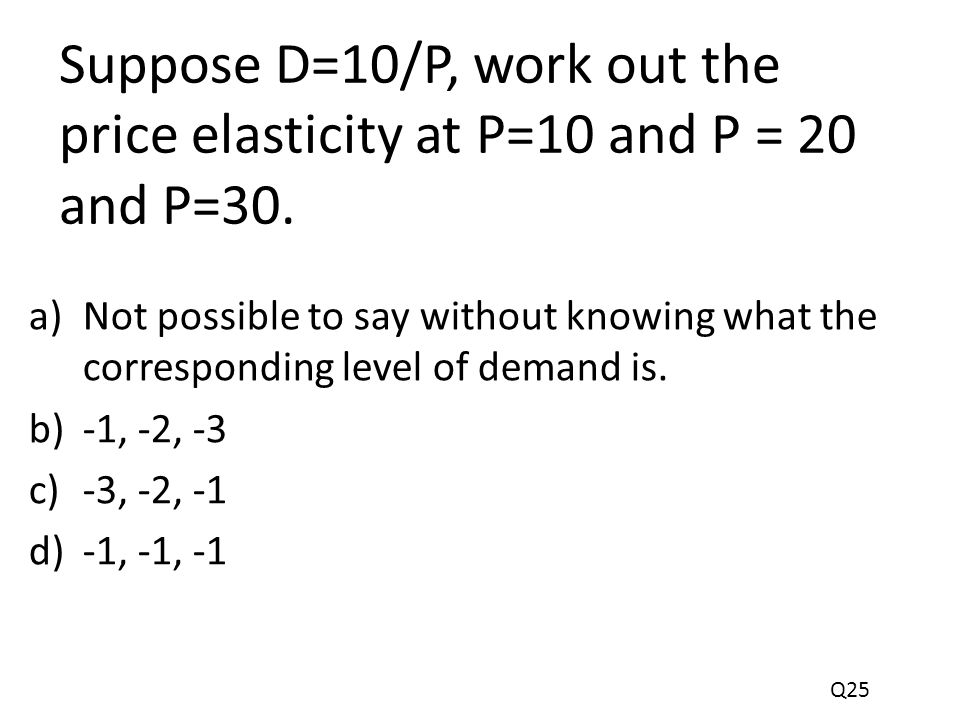 Suppose D=10/P, work out the price elasticity at P=10 and P = 20 and P=30.