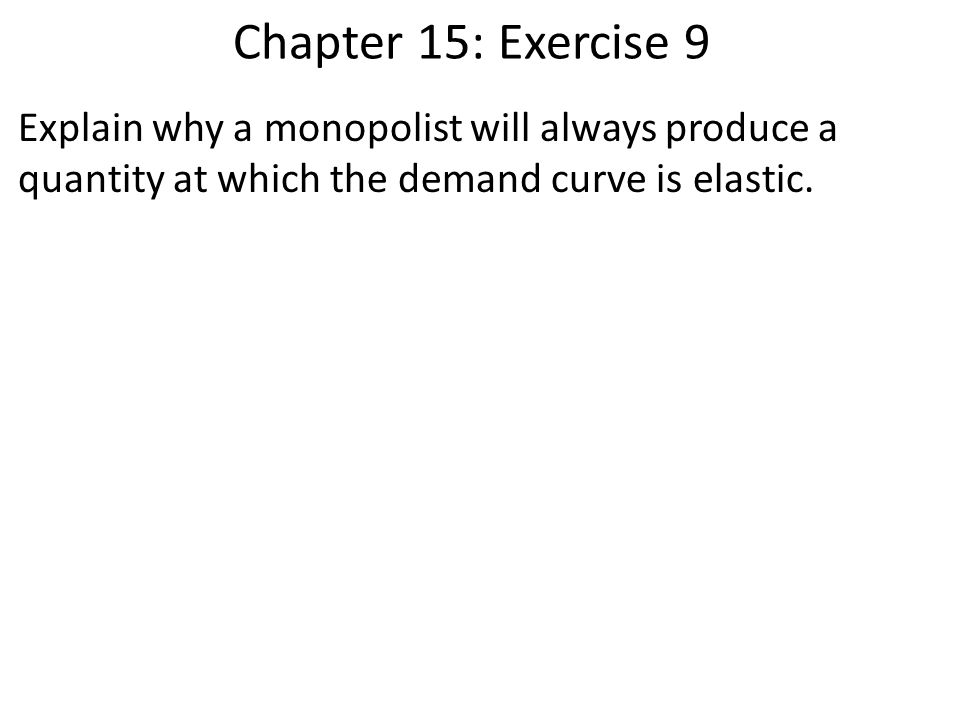 Chapter 15: Exercise 9 Explain why a monopolist will always produce a quantity at which the demand curve is elastic.