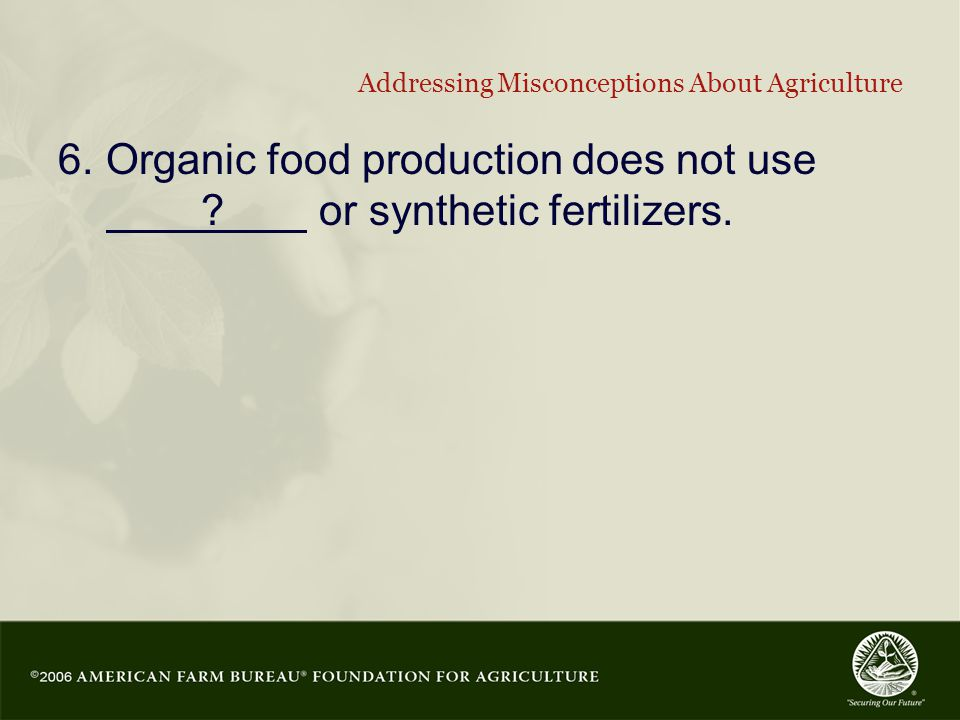 16 Addressing Misconceptions About Agriculture 6.Organic food production does not use .