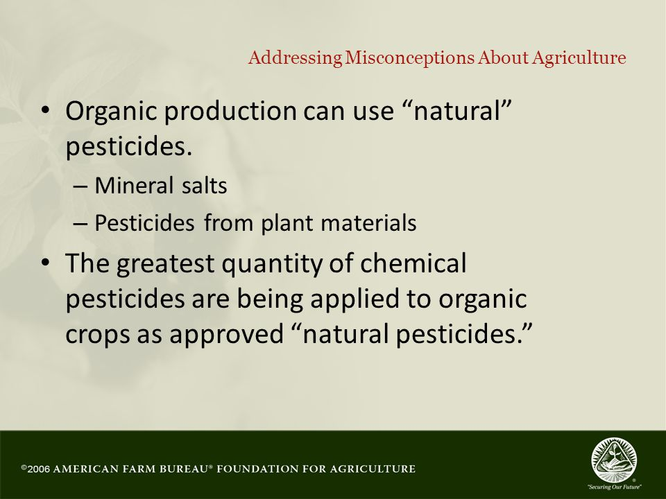 17 Addressing Misconceptions About Agriculture Organic production can use natural pesticides.