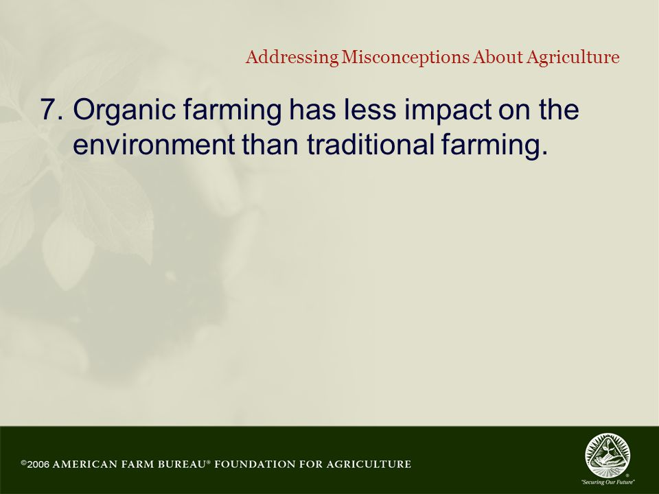 18 Addressing Misconceptions About Agriculture 7.Organic farming has less impact on the environment than traditional farming.