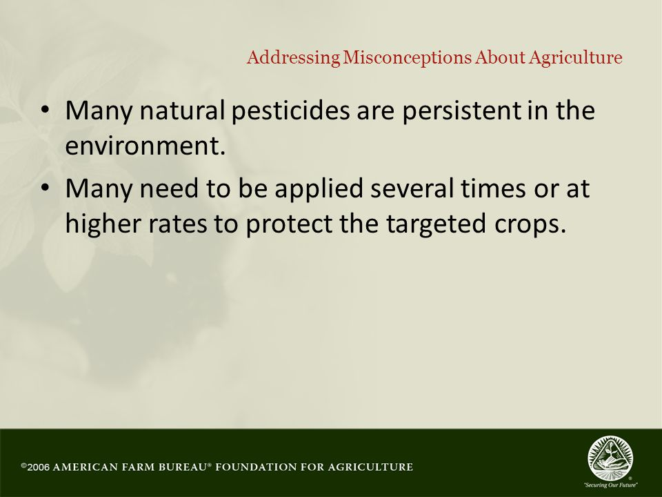 19 Addressing Misconceptions About Agriculture Many natural pesticides are persistent in the environment.
