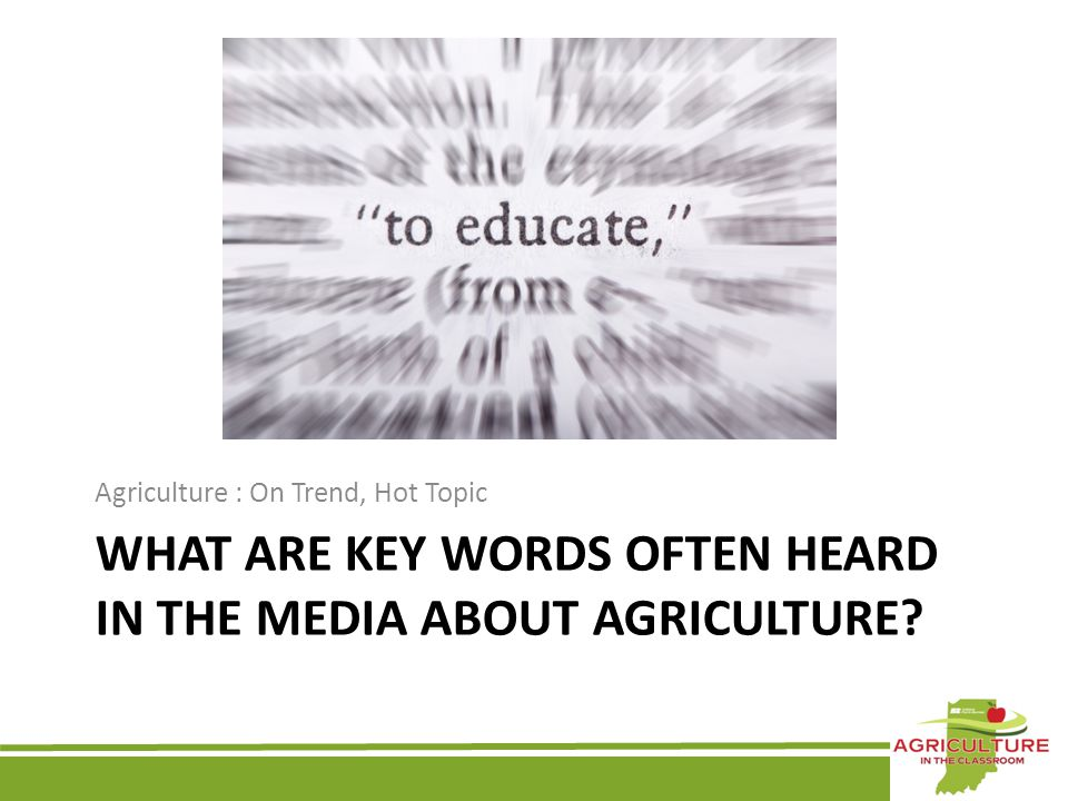 WHAT ARE KEY WORDS OFTEN HEARD IN THE MEDIA ABOUT AGRICULTURE? Agriculture : On Trend, Hot Topic