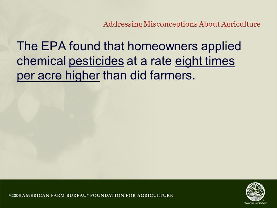 24 Addressing Misconceptions About Agriculture The EPA found that homeowners applied chemical pesticides at a rate eight times per acre higher than did farmers.