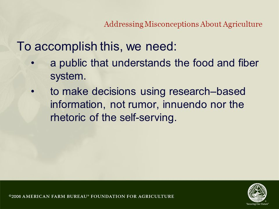 34 Addressing Misconceptions About Agriculture To accomplish this, we need: a public that understands the food and fiber system.