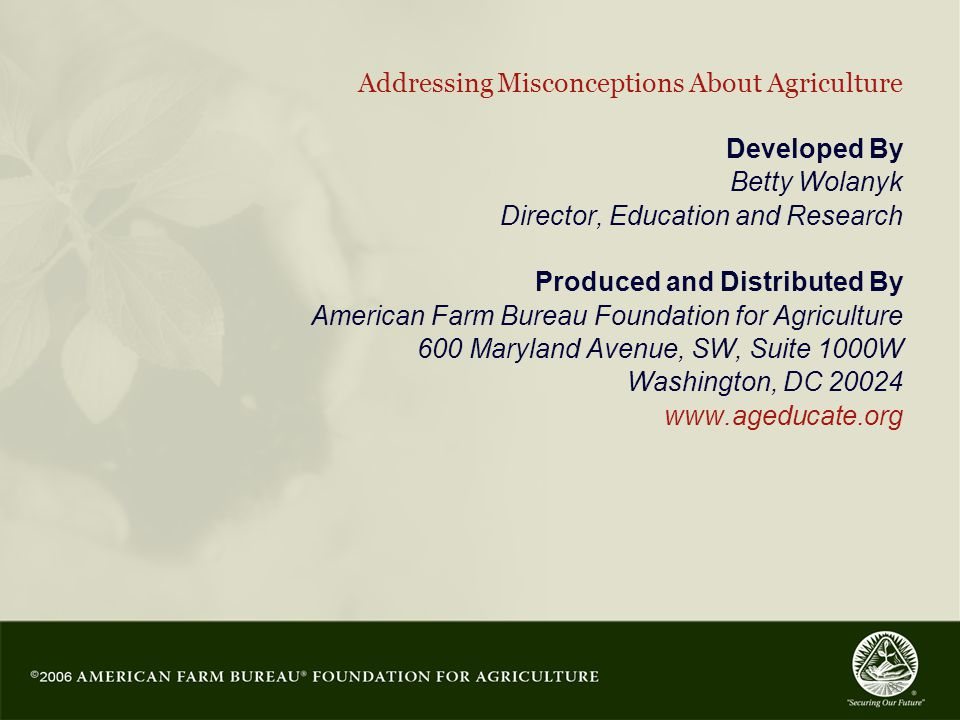 36 Addressing Misconceptions About Agriculture Developed By Betty Wolanyk Director, Education and Research Produced and Distributed By American Farm Bureau Foundation for Agriculture 600 Maryland Avenue, SW, Suite 1000W Washington, DC 20024 www.ageducate.org