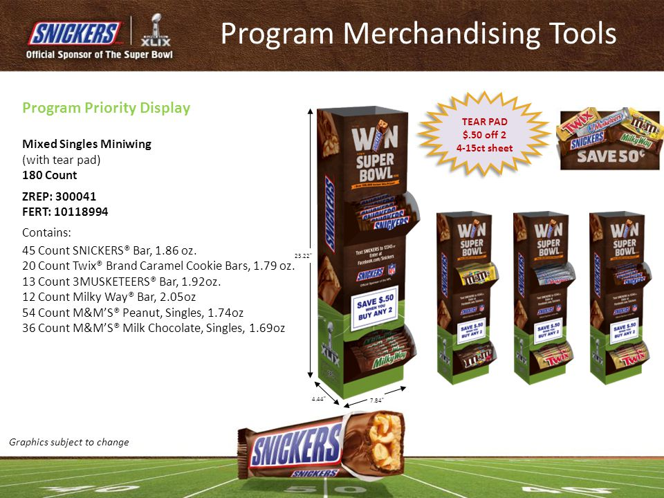 Program Merchandising Tools Mixed Singles Miniwing (with tear pad) 180 Count ZREP: 300041 FERT: 10118994 Contains: 45 Count SNICKERS® Bar, 1.86 oz. 20