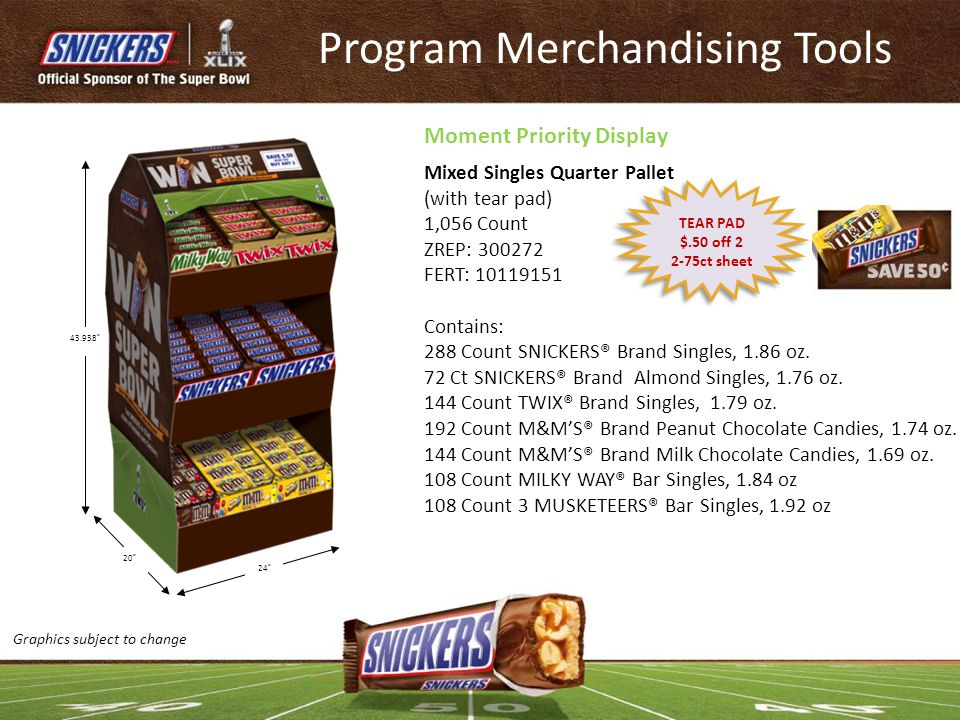 Program Merchandising Tools Mixed Singles Quarter Pallet (with tear pad) 1,056 Count ZREP: 300272 FERT: 10119151 Contains: 288 Count SNICKERS® Brand S