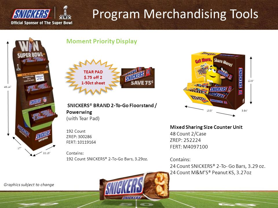 SNICKERS® BRAND 2-To-Go Floorstand / Powerwing (with Tear Pad) 192 Count ZREP: 300286 FERT: 10119164 Contains: 192 Count SNICKERS® 2-To-Go Bars, 3.29o