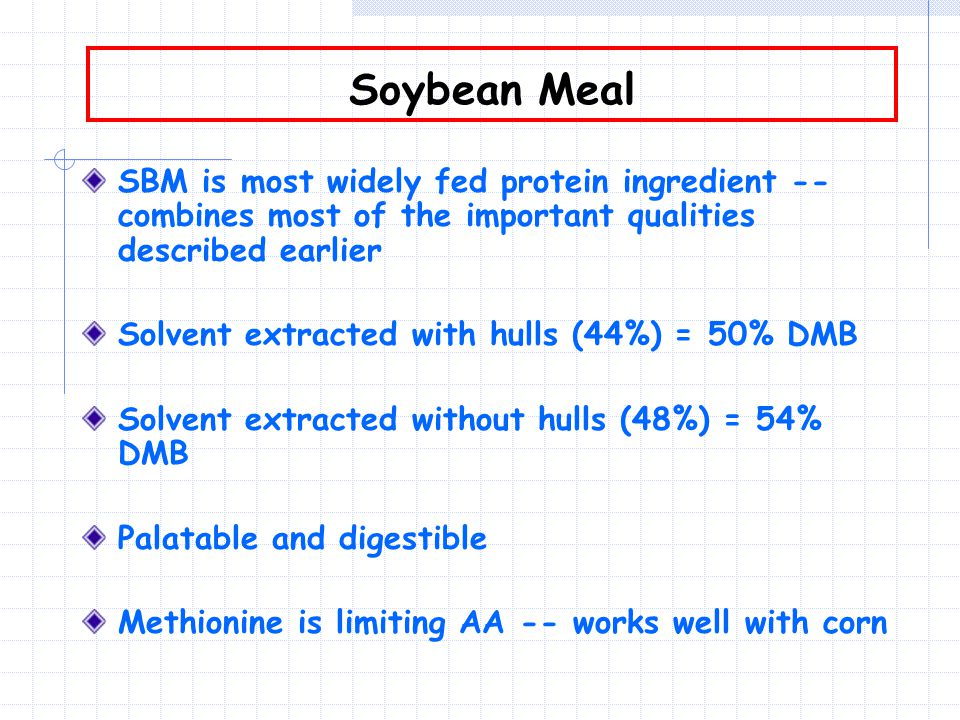 Soybean Meal SBM is most widely fed protein ingredient -- combines most of the important qualities described earlier Solvent extracted with hulls (44%) = 50% DMB Solvent extracted without hulls (48%) = 54% DMB Palatable and digestible Methionine is limiting AA -- works well with corn