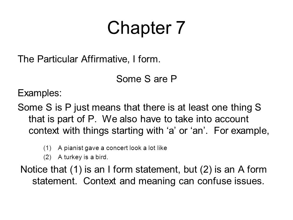 Chapter 7 The Particular Affirmative, I form. Some S are P Examples: Some S is P just means that there is at least one thing S that is part of P. We a