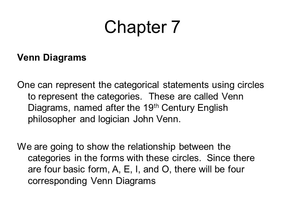 Chapter 7 Venn Diagrams One can represent the categorical statements using circles to represent the categories. These are called Venn Diagrams, named