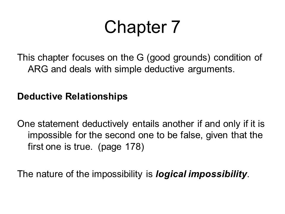 Chapter 7 Another way to think of this is to say that an argument is deductively when it is impossible for all the premises to be true and the conclusion false.