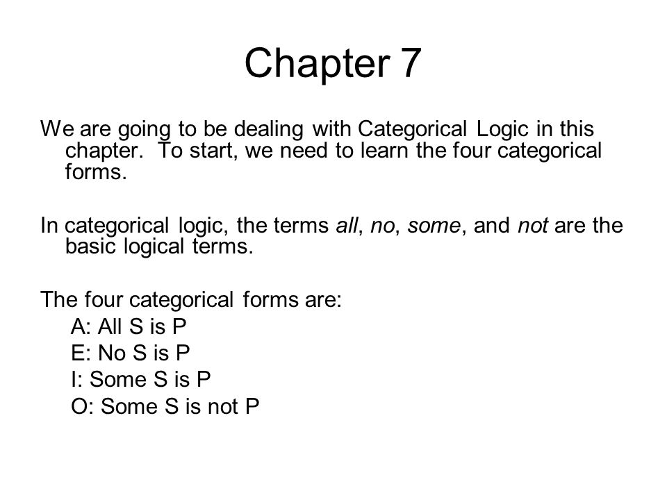 Chapter 7 We are going to be dealing with Categorical Logic in this chapter. To start, we need to learn the four categorical forms. In categorical log