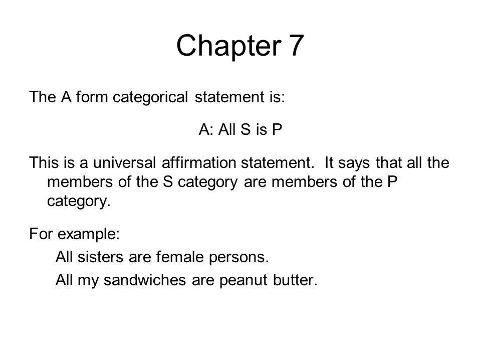 Chapter 7 The A form categorical statement is: A: All S is P This is a universal affirmation statement. It says that all the members of the S category