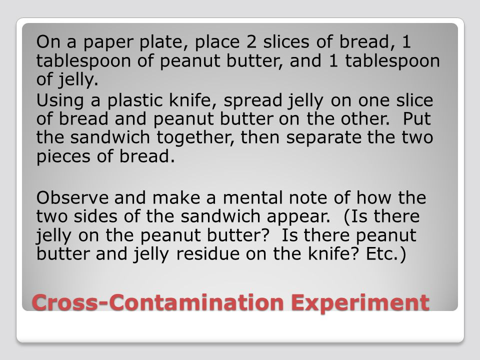 Cross-Contamination Experiment On a paper plate, place 2 slices of bread, 1 tablespoon of peanut butter, and 1 tablespoon of jelly.