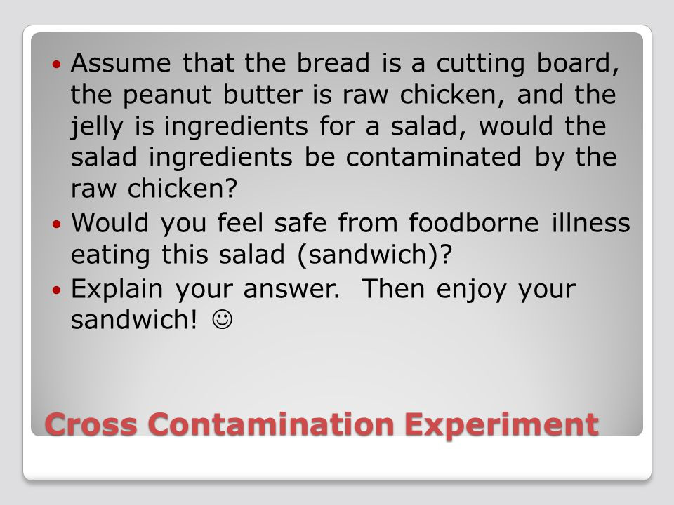 Cross Contamination Experiment Assume that the bread is a cutting board, the peanut butter is raw chicken, and the jelly is ingredients for a salad, would the salad ingredients be contaminated by the raw chicken.