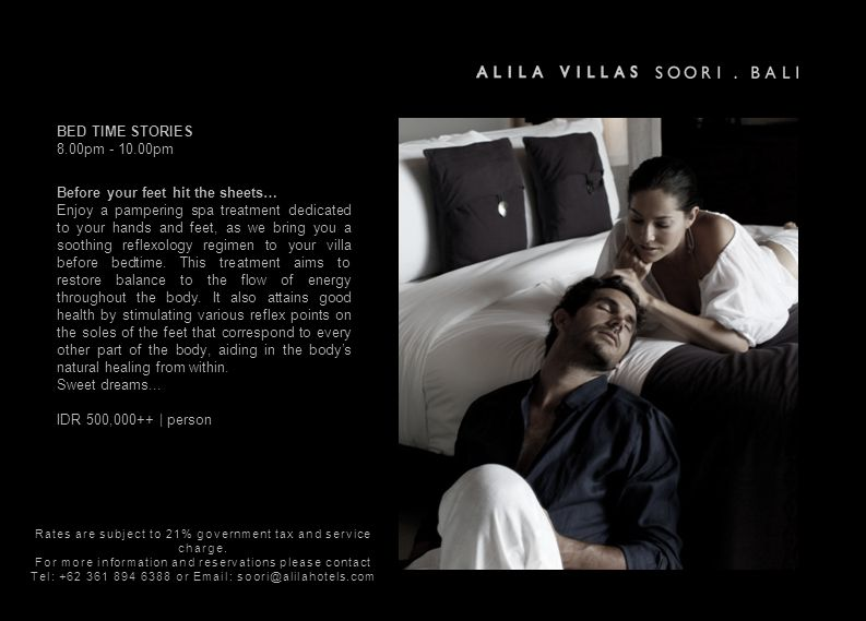 BED TIME STORIES 8.00pm - 10.00pm Before your feet hit the sheets… Enjoy a pampering spa treatment dedicated to your hands and feet, as we bring you a soothing reflexology regimen to your villa before bedtime.