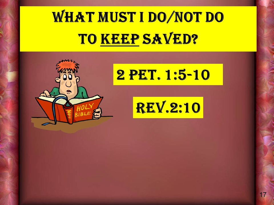What MUST I DO/NOT DO TO KEEP SAVED 2 PET. 1:5-10 Rev.2:10 17