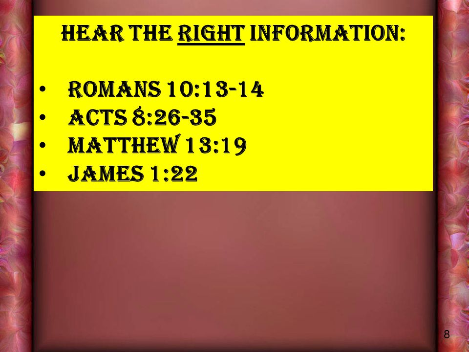 HEAR THE RIGHT INFORMATION: ROMANS 10:13-14 ACTS 8:26-35 MATTHEW 13:19 JAMES 1:22 8