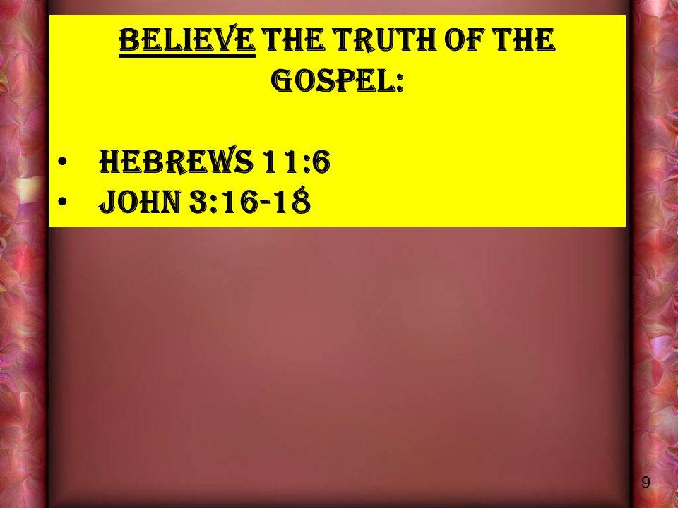 BELIEVE THE TRUTH OF THE GOSPEL: HEBREWS 11:6 JOHN 3:16-18 9