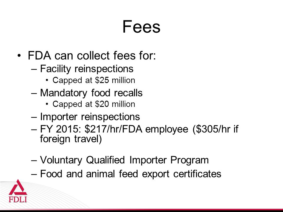 Fees FDA can collect fees for: –Facility reinspections Capped at $25 million –Mandatory food recalls Capped at $20 million –Importer reinspections –FY