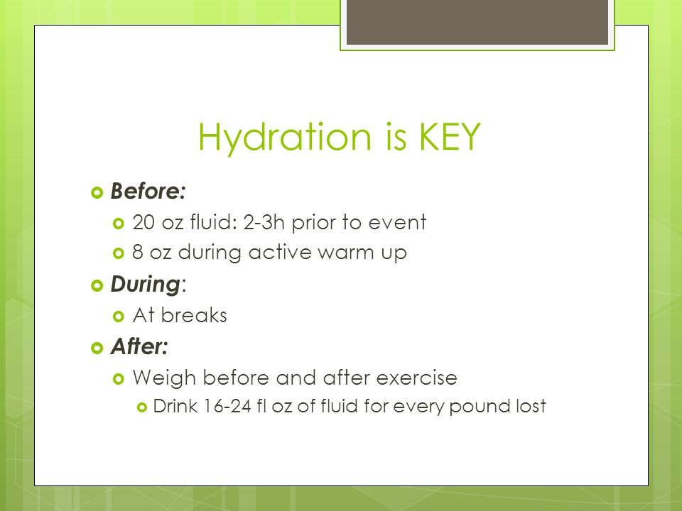 Hydration is KEY  Before:  20 oz fluid: 2-3h prior to event  8 oz during active warm up  During :  At breaks  After:  Weigh before and after exercise  Drink 16-24 fl oz of fluid for every pound lost