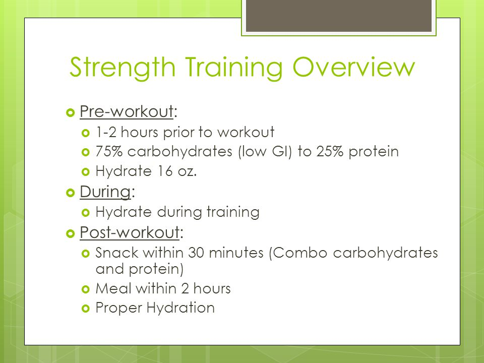 Strength Training Overview  Pre-workout:  1-2 hours prior to workout  75% carbohydrates (low GI) to 25% protein  Hydrate 16 oz.