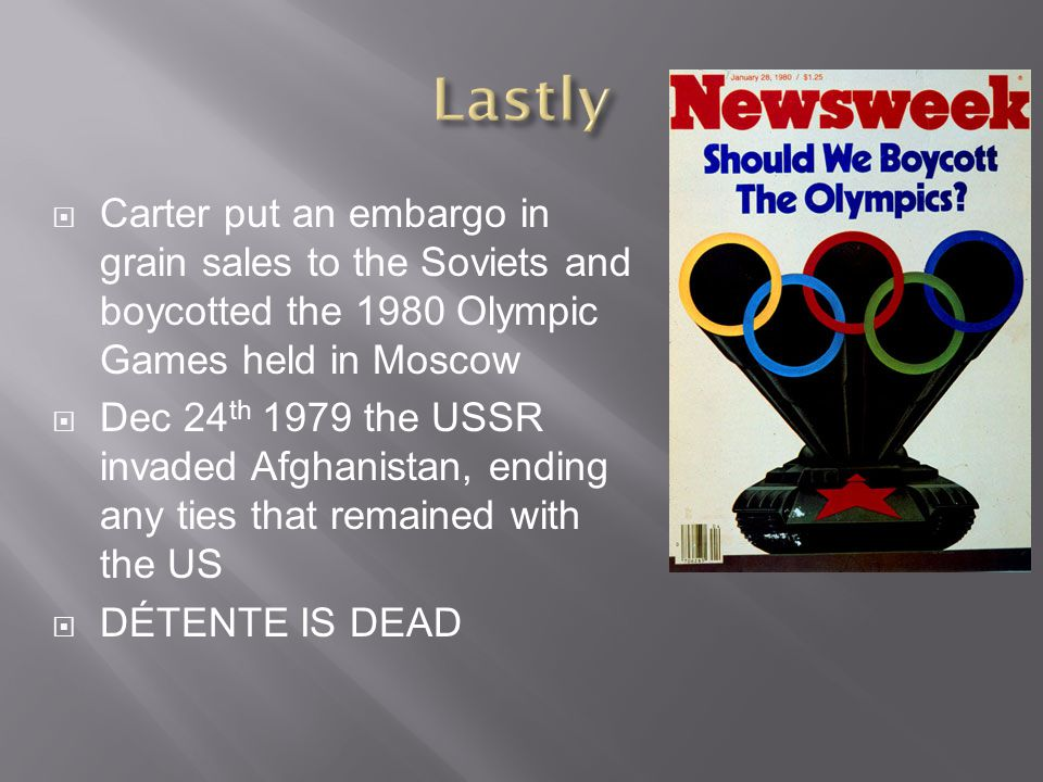  Carter put an embargo in grain sales to the Soviets and boycotted the 1980 Olympic Games held in Moscow  Dec 24 th 1979 the USSR invaded Afghanistan, ending any ties that remained with the US  DÉTENTE IS DEAD