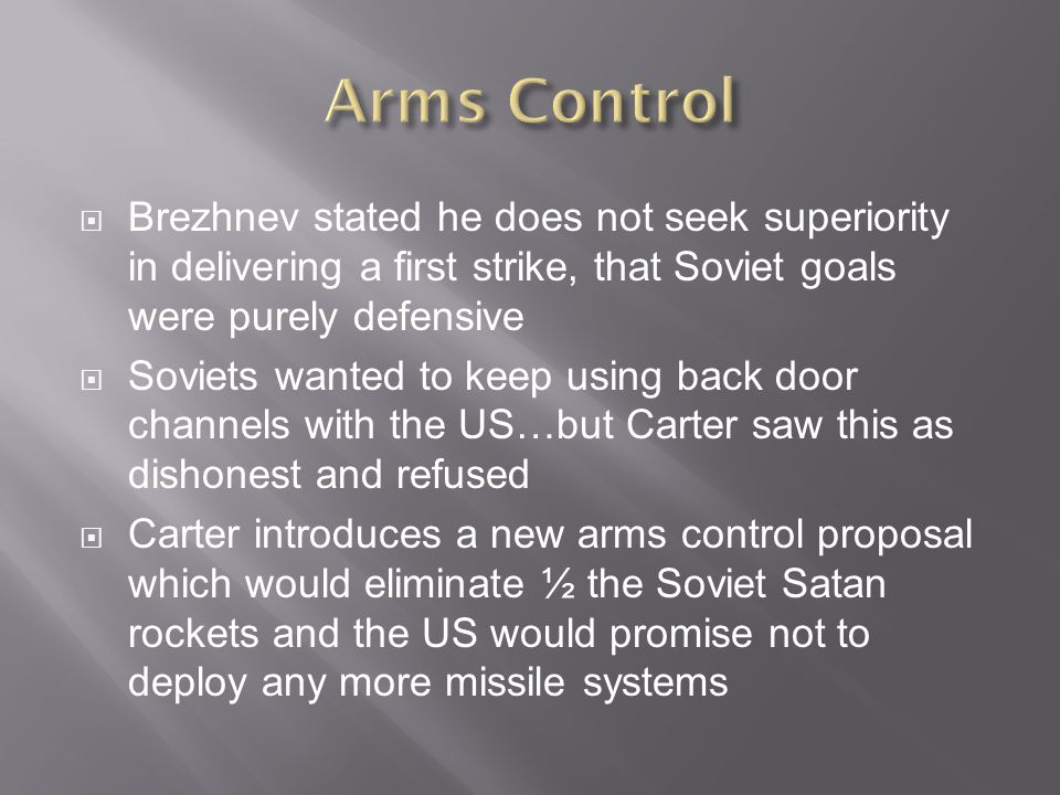  Brezhnev stated he does not seek superiority in delivering a first strike, that Soviet goals were purely defensive  Soviets wanted to keep using back door channels with the US…but Carter saw this as dishonest and refused  Carter introduces a new arms control proposal which would eliminate ½ the Soviet Satan rockets and the US would promise not to deploy any more missile systems