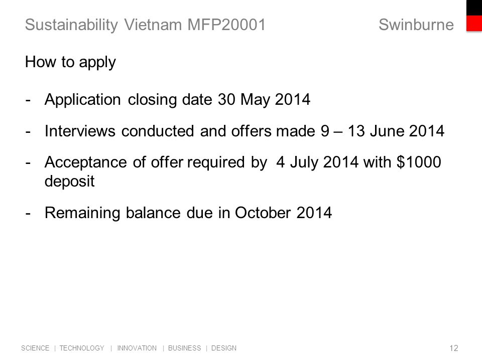 Swinburne SCIENCE | TECHNOLOGY | INNOVATION | BUSINESS | DESIGN Sustainability Vietnam MFP20001 -Application closing date 30 May 2014 -Interviews conducted and offers made 9 – 13 June 2014 -Acceptance of offer required by 4 July 2014 with $1000 deposit -Remaining balance due in October 2014 12 How to apply