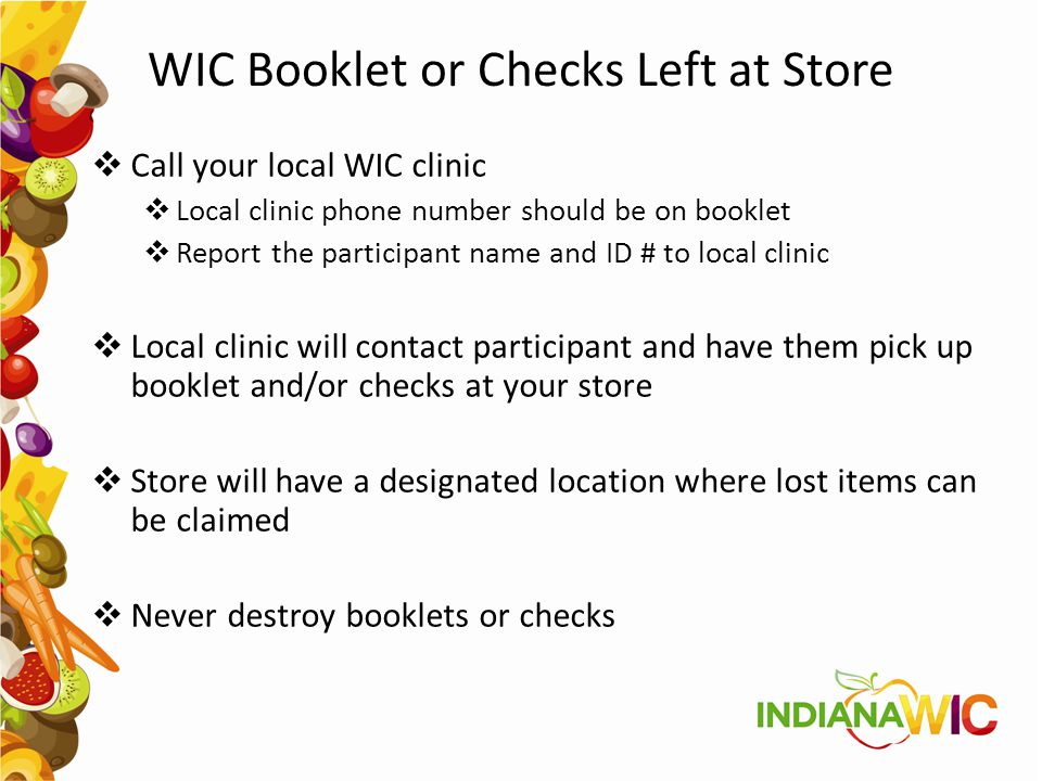 WIC Booklet or Checks Left at Store  Call your local WIC clinic  Local clinic phone number should be on booklet  Report the participant name and ID