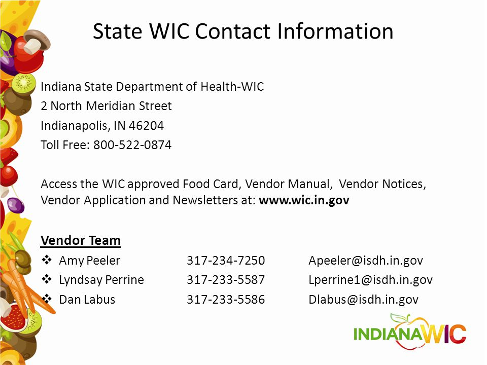 State WIC Contact Information Indiana State Department of Health-WIC 2 North Meridian Street Indianapolis, IN 46204 Toll Free: 800-522-0874 Access the