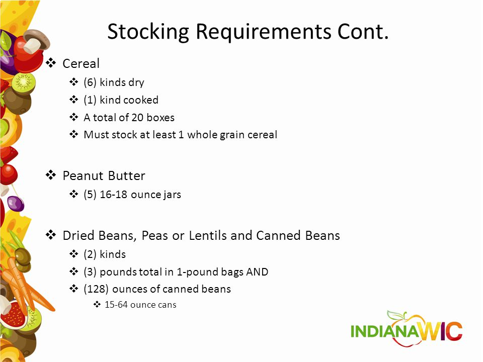 Stocking Requirements Cont.  Cereal  (6) kinds dry  (1) kind cooked  A total of 20 boxes  Must stock at least 1 whole grain cereal  Peanut Butte