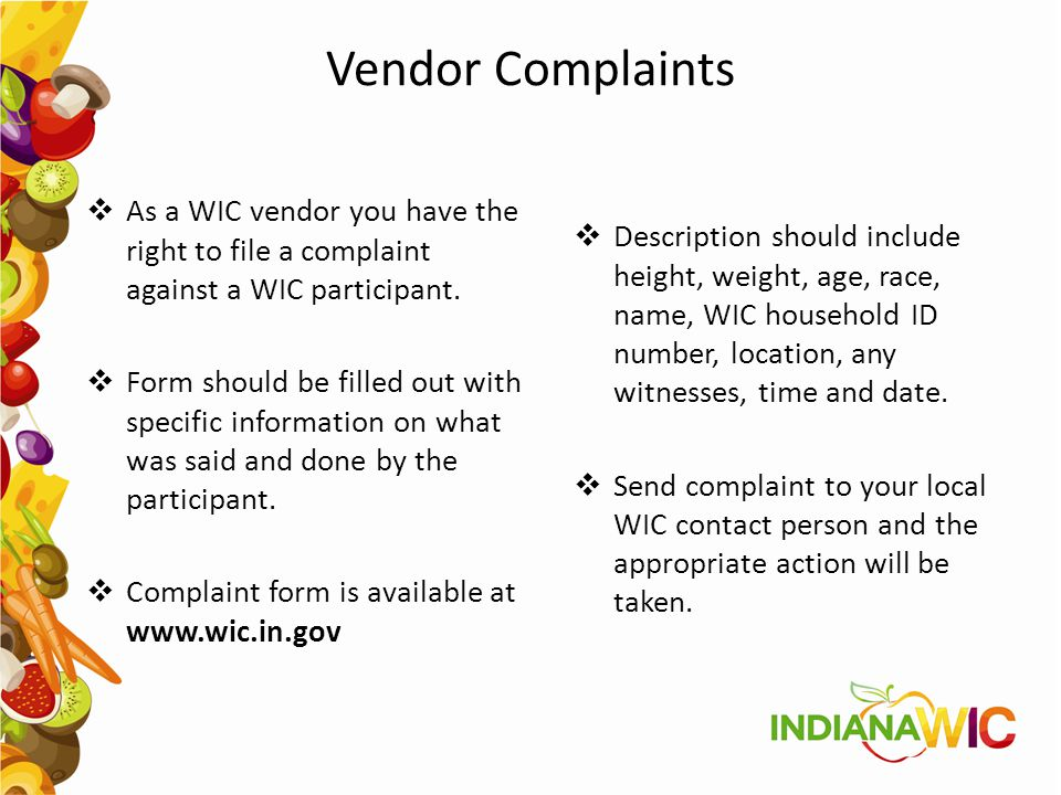 Vendor Complaints  As a WIC vendor you have the right to file a complaint against a WIC participant.  Form should be filled out with specific inform