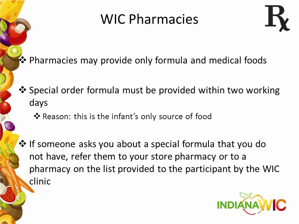 WIC Pharmacies  Pharmacies may provide only formula and medical foods  Special order formula must be provided within two working days  Reason: this
